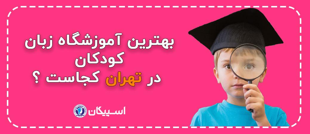بهترین آموزشگاه زبان کودکان در تهران کجاست ؟